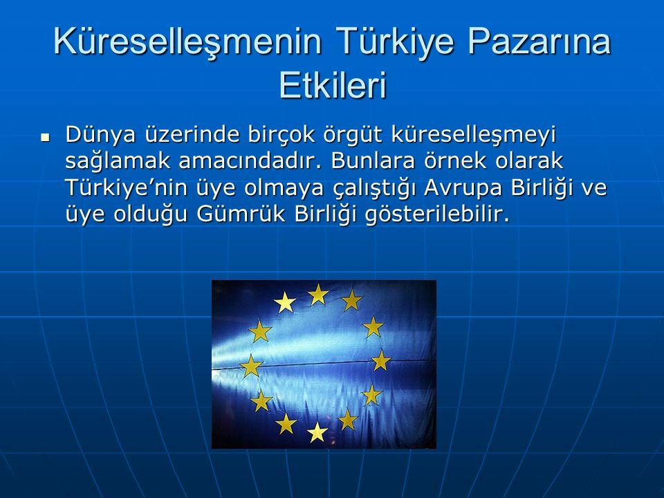 Küreselleşmenin Türkiye Pazarına Etkileri Dünya üzerinde birçok örgüt küreselleşmeyi sağlamak amacındadır. Bunlara örnek olarak Türkiye'nin üye olmaya