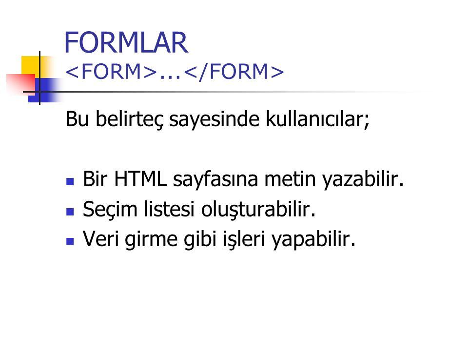 FORMLAR... Bu belirteç sayesinde kullanıcılar; Bir HTML sayfasına metin yazabilir. Seçim listesi oluşturabilir. Veri girme gibi işleri yapabilir.