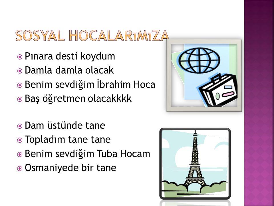  Pınara desti koydum  Damla damla olacak  Benim sevdiğim İbrahim Hoca  Baş öğretmen olacakkkk  Dam üstünde tane  Topladım tane tane  Benim sevdiğim Tuba Hocam  Osmaniyede bir tane