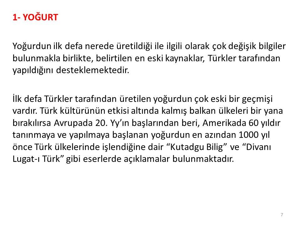 1- YOĞURT Yoğurdun ilk defa nerede üretildiği ile ilgili olarak çok değişik bilgiler bulunmakla birlikte, belirtilen en eski kaynaklar, Türkler tarafından yapıldığını desteklemektedir.