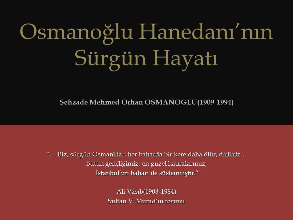 Osmanoğlu Hanedanı'nın Sürgün Hayatı Şehzade Mehmed Orhan OSMANOĞLU(1909-1994) … Biz, sürgün Osmanlılar, her baharda bir kere daha ölür, diriliriz… Bütün gençliğimiz, en güzel hatıralarımız, İstanbul'un baharı ile süslenmiştir. İstanbul'un baharı ile süslenmiştir. Ali Vâsıb(1903-1984) Sultan V.