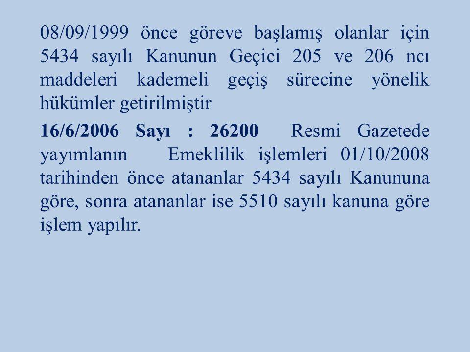 08/09/1999 önce göreve başlamış olanlar için 5434 sayılı Kanunun Geçici 205 ve 206 ncı maddeleri kademeli geçiş sürecine yönelik hükümler getirilmiştir 16/6/2006 Sayı : 26200 Resmi Gazetede yayımlanın Emeklilik işlemleri 01/10/2008 tarihinden önce atananlar 5434 sayılı Kanununa göre, sonra atananlar ise 5510 sayılı kanuna göre işlem yapılır.