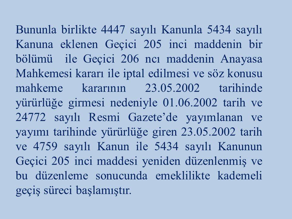 Bununla birlikte 4447 sayılı Kanunla 5434 sayılı Kanuna eklenen Geçici 205 inci maddenin bir bölümü ile Geçici 206 ncı maddenin Anayasa Mahkemesi kararı ile iptal edilmesi ve söz konusu mahkeme kararının 23.05.2002 tarihinde yürürlüğe girmesi nedeniyle 01.06.2002 tarih ve 24772 sayılı Resmi Gazete'de yayımlanan ve yayımı tarihinde yürürlüğe giren 23.05.2002 tarih ve 4759 sayılı Kanun ile 5434 sayılı Kanunun Geçici 205 inci maddesi yeniden düzenlenmiş ve bu düzenleme sonucunda emeklilikte kademeli geçiş süreci başlamıştır.