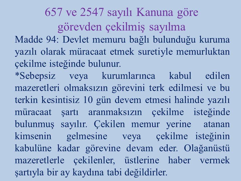 657 ve 2547 sayılı Kanuna göre görevden çekilmiş sayılma Madde 94: Devlet memuru bağlı bulunduğu kuruma yazılı olarak müracaat etmek suretiyle memurluktan çekilme isteğinde bulunur.