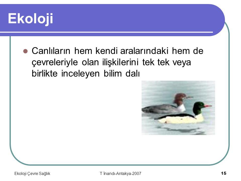 Ekoloji Çevre SağlıkT İnandı-Antakya-2007 15 Ekoloji Canlıların hem kendi aralarındaki hem de çevreleriyle olan ilişkilerini tek tek veya birlikte inceleyen bilim dalı