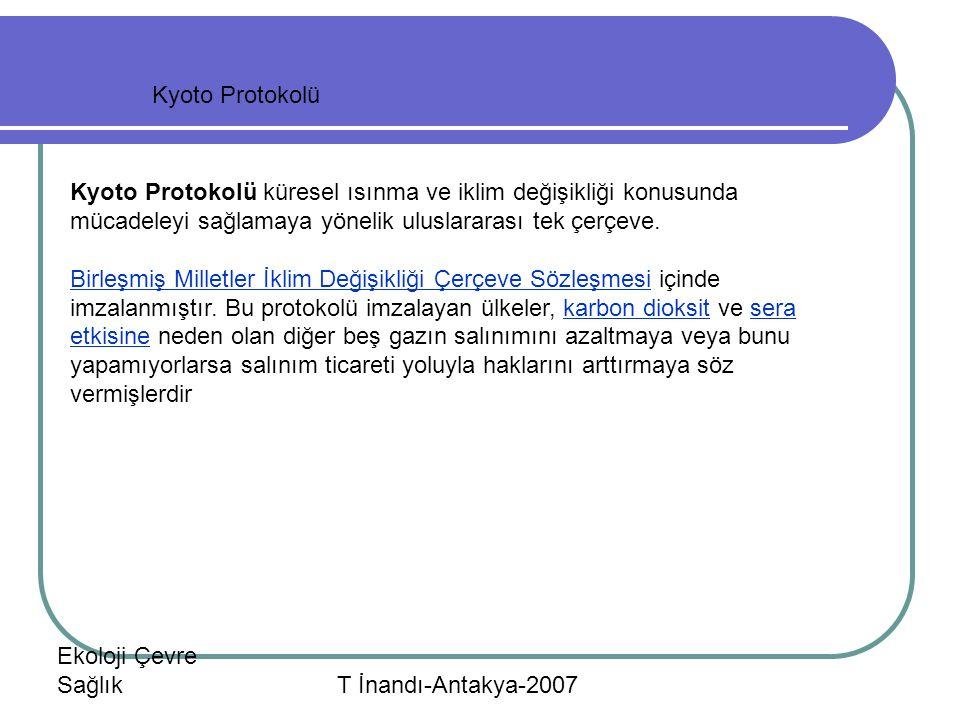 Ekoloji Çevre Sağlık T İnandı-Antakya-2007 Kyoto Protokolü Kyoto Protokolü küresel ısınma ve iklim değişikliği konusunda mücadeleyi sağlamaya yönelik uluslararası tek çerçeve.