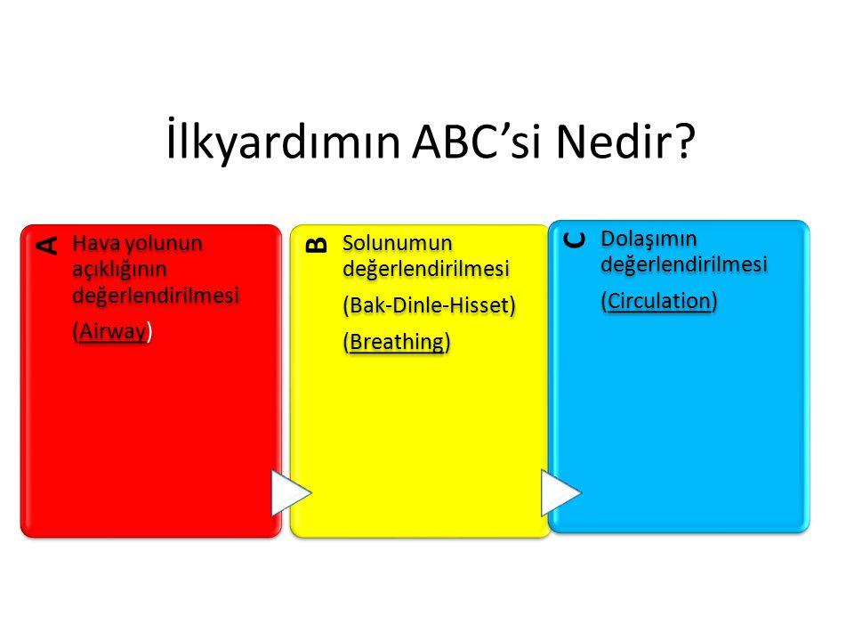 İlkyardımın ABC'si Nedir? A Hava yolunun açıklığının değerlendirilmesi (Airway) B Solunumun değerlendirilmesi (Bak-Dinle-Hisset) (Breathing) C Dolaşım