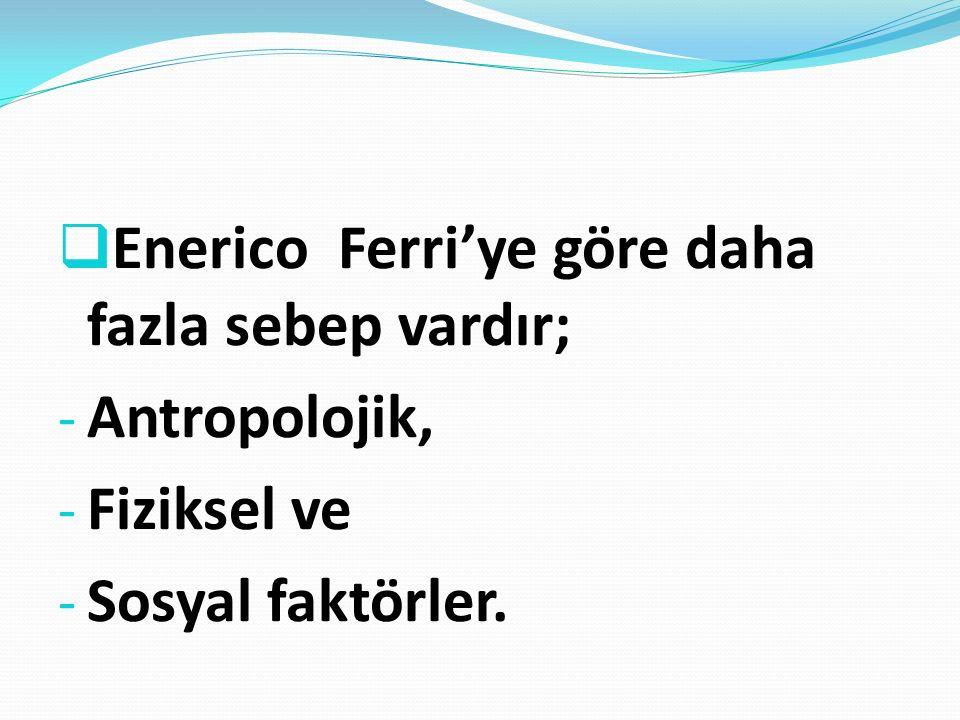  Enerico Ferri'ye göre daha fazla sebep vardır; - Antropolojik, - Fiziksel ve - Sosyal faktörler.