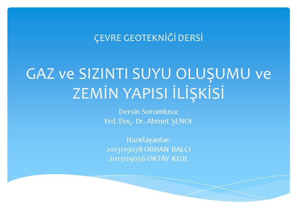 ÇEVRE GEOTEKNİĞİ DERSİ GAZ ve SIZINTI SUYU OLUŞUMU ve ZEMİN YAPISI İLİŞKİSİ Dersin Sorumlusu: Yrd. Doç. Dr. Ahmet ŞENOL Hazırlayanlar: 2013119078 ORHA
