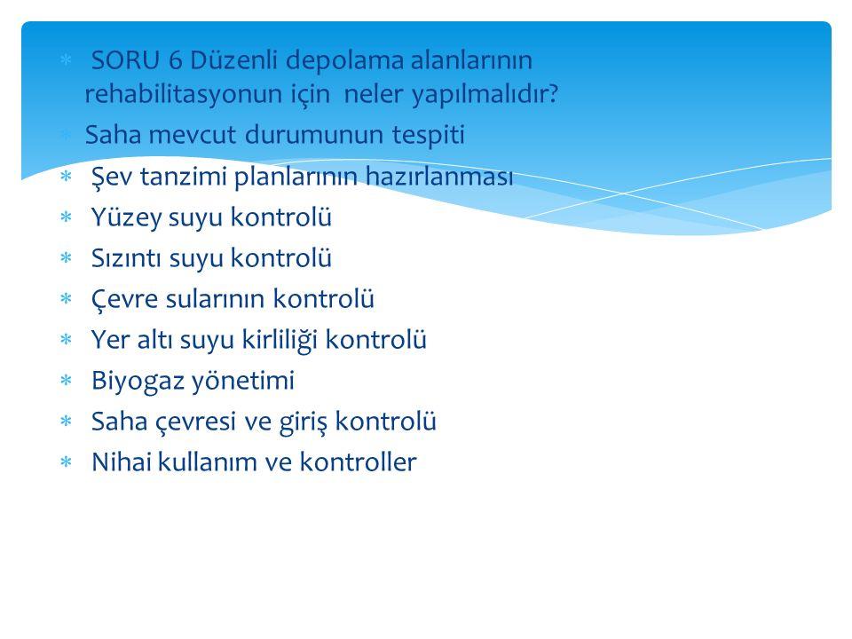  SORU 6 Düzenli depolama alanlarının rehabilitasyonun için neler yapılmalıdır?  Saha mevcut durumunun tespiti  Şev tanzimi planlarının hazırlanması