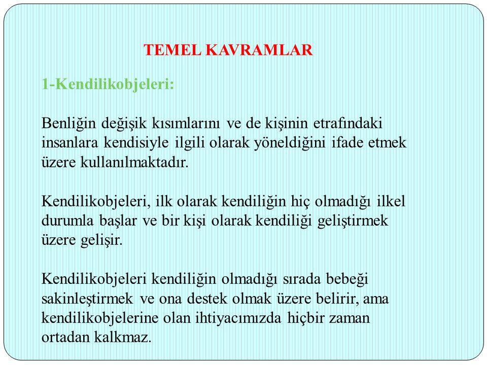 TEMEL KAVRAMLAR 1-Kendilikobjeleri: Benliğin değişik kısımlarını ve de kişinin etrafındaki insanlara kendisiyle ilgili olarak yöneldiğini ifade etmek