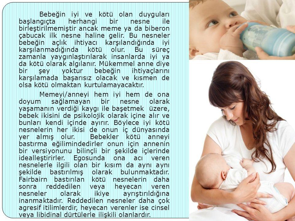 Bebeğin iyi ve kötü olan duyguları başlangıçta herhangi bir nesne ile birleştirilmemiştir ancak meme ya da biberon çabucak ilk nesne haline gelir. Bu