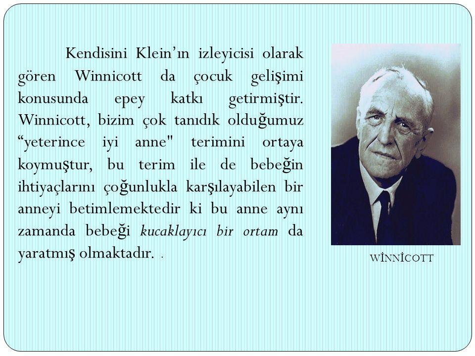 Kendisini Klein'ın izleyicisi olarak gören Winnicott da çocuk geli ş imi konusunda epey katkı getirmi ş tir. Winnicott, bizim çok tanıdık oldu ğ umuz