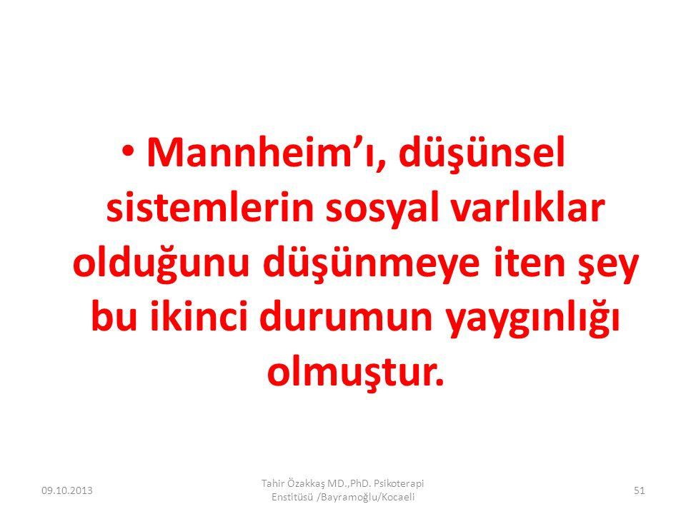 Mannheim'ı, düşünsel sistemlerin sosyal varlıklar olduğunu düşünmeye iten şey bu ikinci durumun yaygınlığı olmuştur. 09.10.2013 Tahir Özakkaş MD.,PhD.
