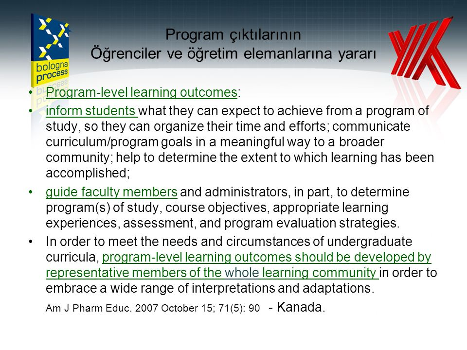 Program çıktılarının Öğrenciler ve öğretim elemanlarına yararı Program-level learning outcomes: inform students what they can expect to achieve from a program of study, so they can organize their time and efforts; communicate curriculum/program goals in a meaningful way to a broader community; help to determine the extent to which learning has been accomplished; guide faculty members and administrators, in part, to determine program(s) of study, course objectives, appropriate learning experiences, assessment, and program evaluation strategies.