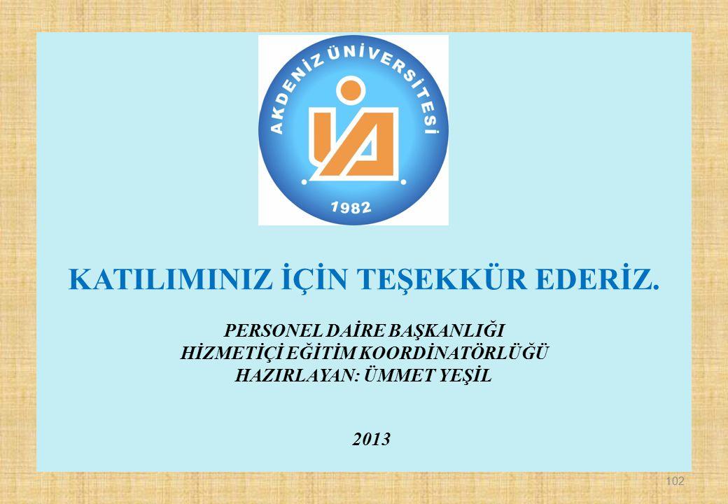 KATILIMINIZ İÇİN TEŞEKKÜR EDERİZ. PERSONEL DAİRE BAŞKANLIĞI HİZMETİÇİ EĞİTİM KOORDİNATÖRLÜĞÜ HAZIRLAYAN: ÜMMET YEŞİL 2013 102