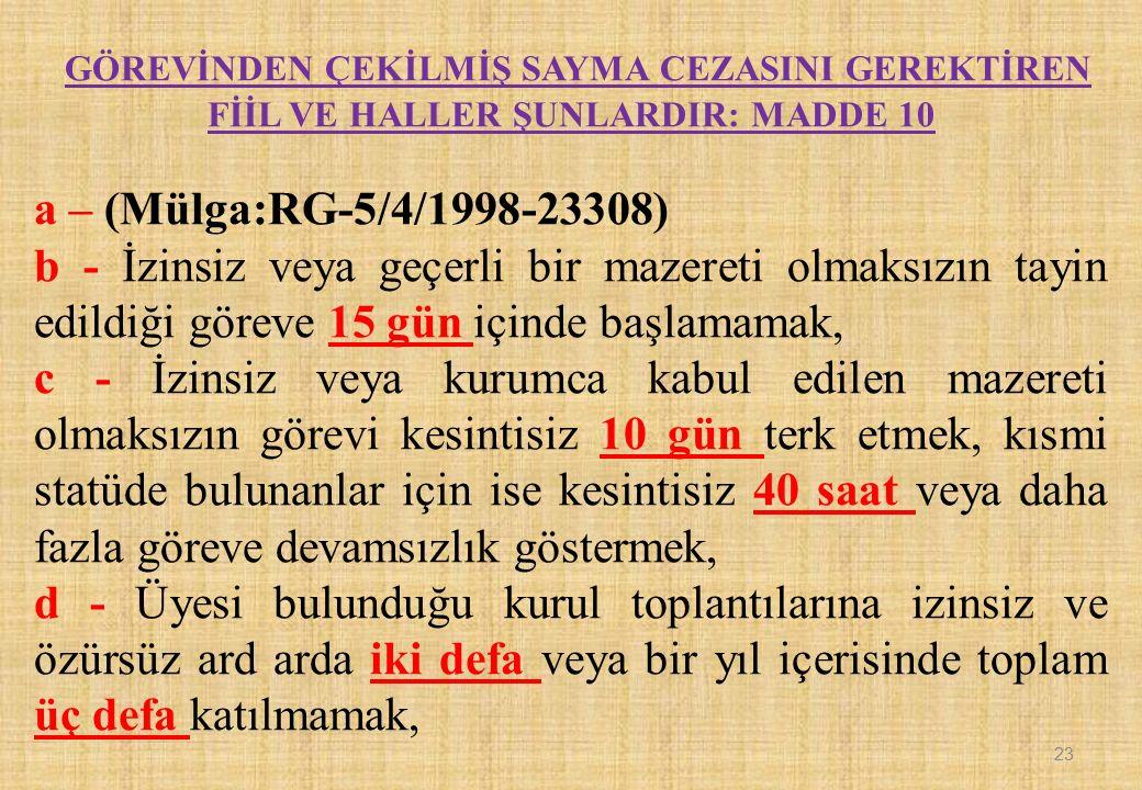 GÖREVİNDEN ÇEKİLMİŞ SAYMA CEZASINI GEREKTİREN FİİL VE HALLER ŞUNLARDIR: MADDE 10 a – (Mülga:RG-5/4/1998-23308) b - İzinsiz veya geçerli bir mazereti o