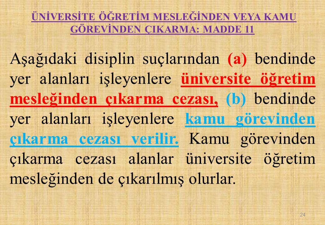 ÜNİVERSİTE ÖĞRETİM MESLEĞİNDEN VEYA KAMU GÖREVİNDEN ÇIKARMA: MADDE 11 Aşağıdaki disiplin suçlarından (a) bendinde yer alanları işleyenlere üniversite