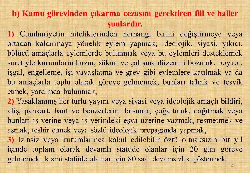 b) Kamu görevinden çıkarma cezasını gerektiren fiil ve haller şunlardır. 1) Cumhuriyetin niteliklerinden herhangi birini değiştirmeye veya ortadan kal