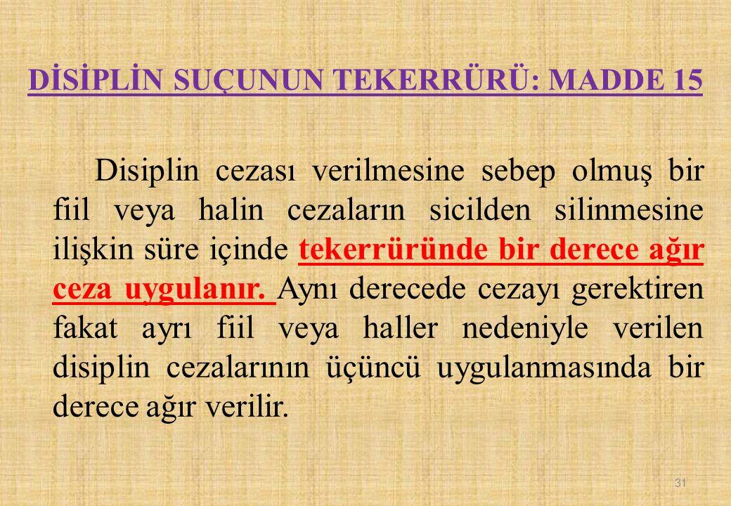 31 DİSİPLİN SUÇUNUN TEKERRÜRÜ: MADDE 15 Disiplin cezası verilmesine sebep olmuş bir fiil veya halin cezaların sicilden silinmesine ilişkin süre içinde