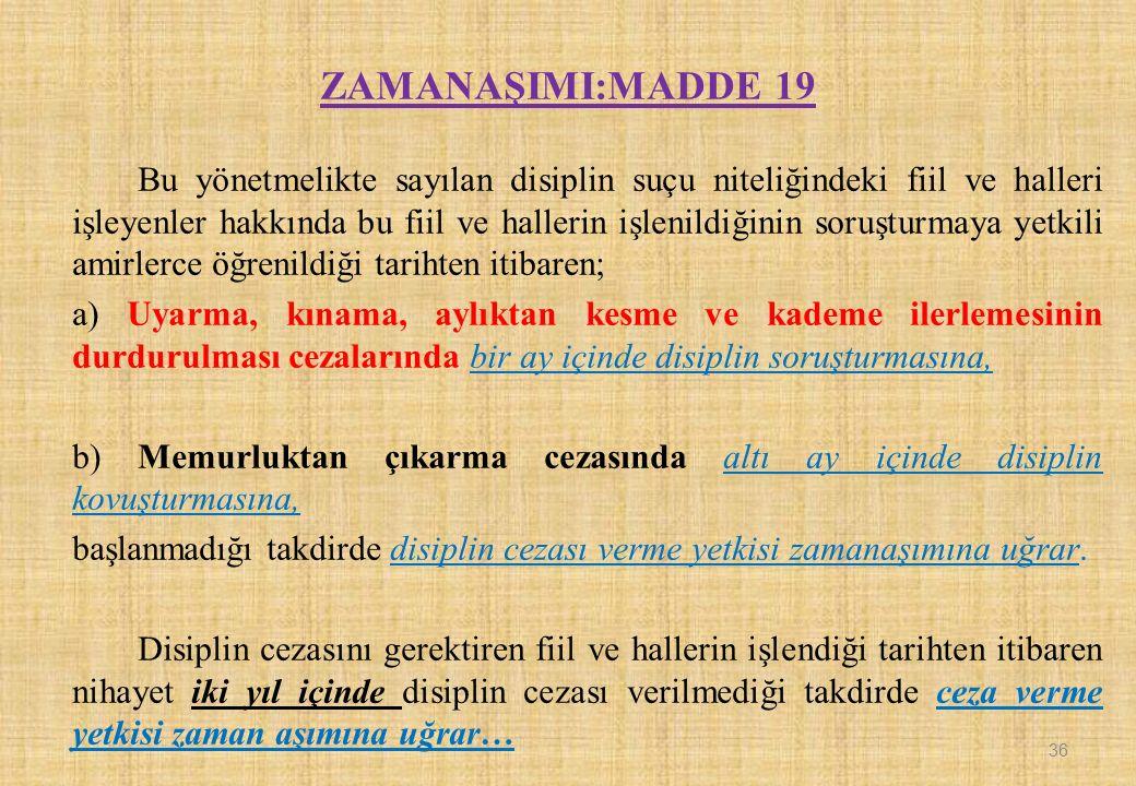 ZAMANAŞIMI:MADDE 19 Bu yönetmelikte sayılan disiplin suçu niteliğindeki fiil ve halleri işleyenler hakkında bu fiil ve hallerin işlenildiğinin soruştu
