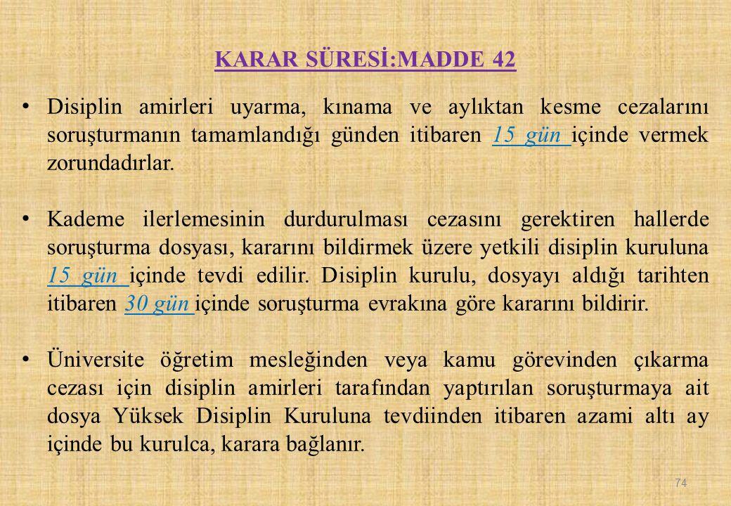 KARAR SÜRESİ:MADDE 42 Disiplin amirleri uyarma, kınama ve aylıktan kesme cezalarını soruşturmanın tamamlandığı günden itibaren 15 gün içinde vermek zo