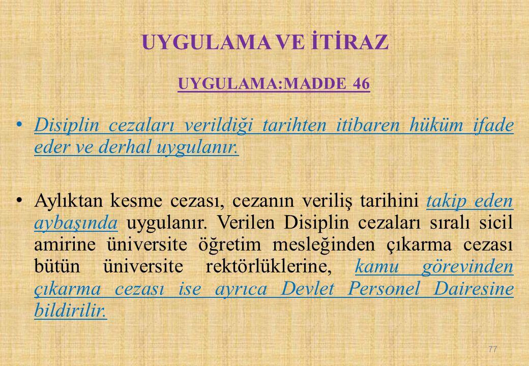 UYGULAMA VE İTİRAZ UYGULAMA:MADDE 46 Disiplin cezaları verildiği tarihten itibaren hüküm ifade eder ve derhal uygulanır. Aylıktan kesme cezası, cezanı