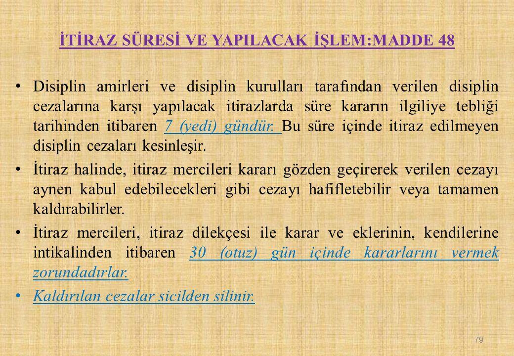 İTİRAZ SÜRESİ VE YAPILACAK İŞLEM:MADDE 48 Disiplin amirleri ve disiplin kurulları tarafından verilen disiplin cezalarına karşı yapılacak itirazlarda s