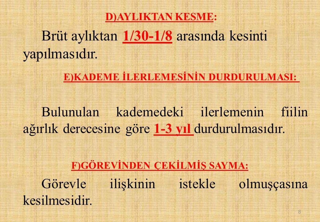 D)AYLIKTAN KESME: Brüt aylıktan 1/30-1/8 arasında kesinti yapılmasıdır. E)KADEME İLERLEMESİNİN DURDURULMASI: Bulunulan kademedeki ilerlemenin fiilin a