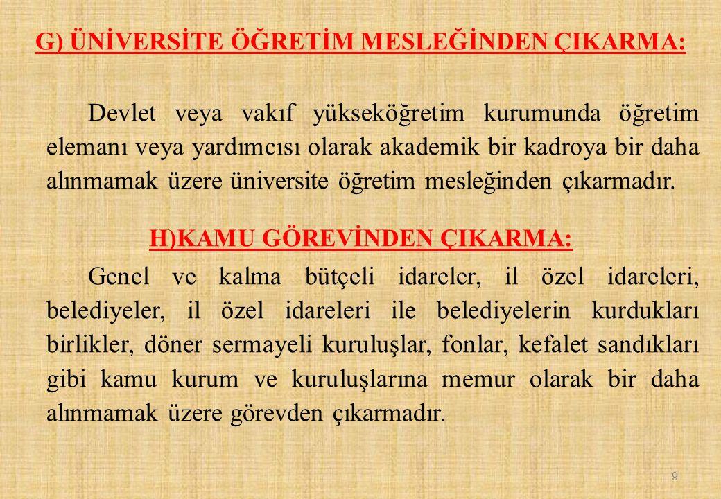 G) ÜNİVERSİTE ÖĞRETİM MESLEĞİNDEN ÇIKARMA: Devlet veya vakıf yükseköğretim kurumunda öğretim elemanı veya yardımcısı olarak akademik bir kadroya bir d