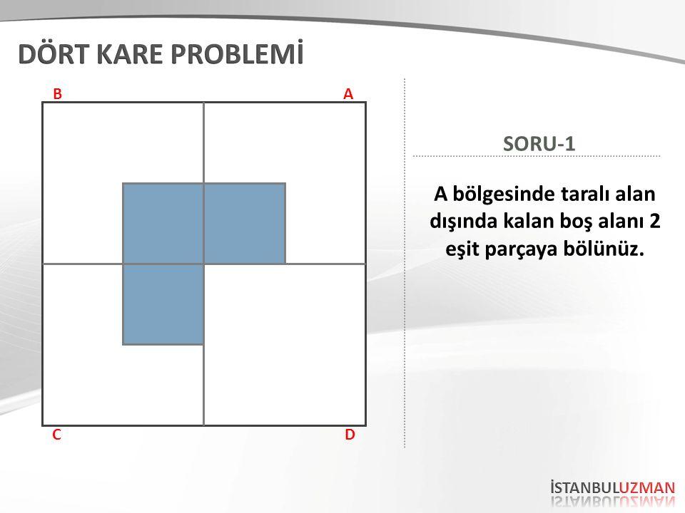 AB CD A bölgesinde taralı alan dışında kalan boş alanı 2 eşit parçaya bölünüz. SORU-1