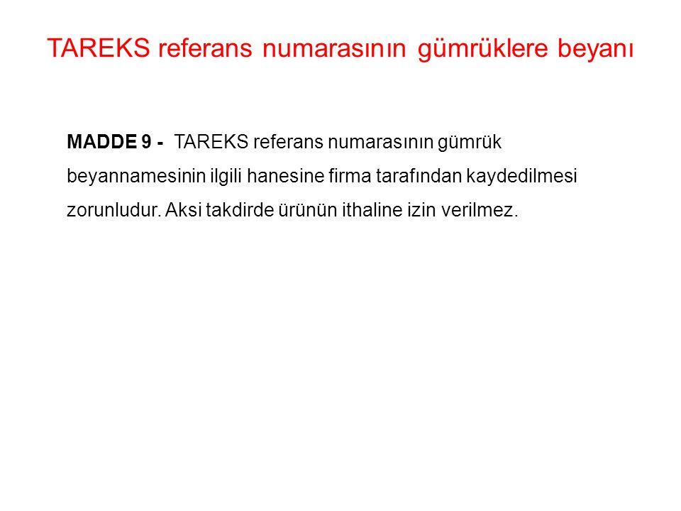 TAREKS referans numarasının gümrüklere beyanı MADDE 9 - TAREKS referans numarasının gümrük beyannamesinin ilgili hanesine firma tarafından kaydedilmesi zorunludur.