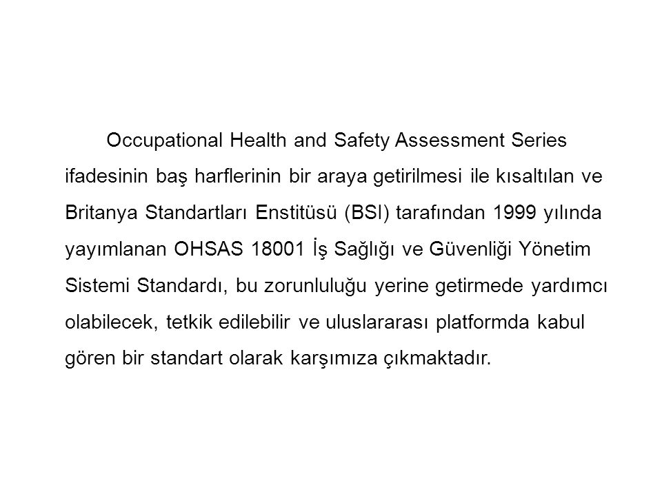 Occupational Health and Safety Assessment Series ifadesinin baş harflerinin bir araya getirilmesi ile kısaltılan ve Britanya Standartları Enstitüsü (BSI) tarafından 1999 yılında yayımlanan OHSAS 18001 İş Sağlığı ve Güvenliği Yönetim Sistemi Standardı, bu zorunluluğu yerine getirmede yardımcı olabilecek, tetkik edilebilir ve uluslararası platformda kabul gören bir standart olarak karşımıza çıkmaktadır.