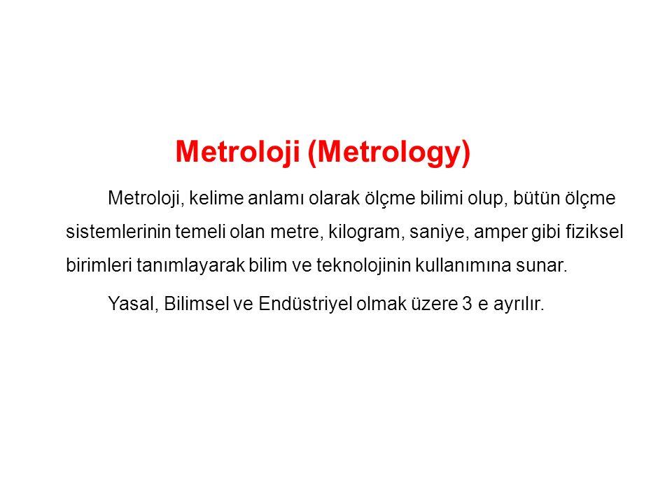 Metroloji (Metrology) Metroloji, kelime anlamı olarak ölçme bilimi olup, bütün ölçme sistemlerinin temeli olan metre, kilogram, saniye, amper gibi fiz