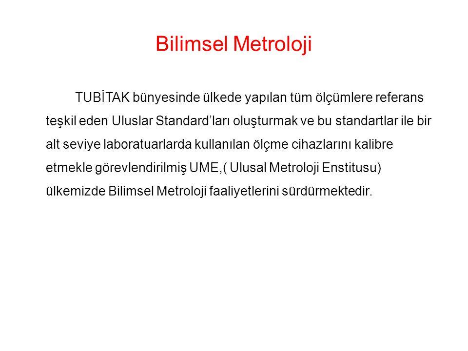 Bilimsel Metroloji TUBİTAK bünyesinde ülkede yapılan tüm ölçümlere referans teşkil eden Uluslar Standard'ları oluşturmak ve bu standartlar ile bir alt seviye laboratuarlarda kullanılan ölçme cihazlarını kalibre etmekle görevlendirilmiş UME,( Ulusal Metroloji Enstitusu) ülkemizde Bilimsel Metroloji faaliyetlerini sürdürmektedir.