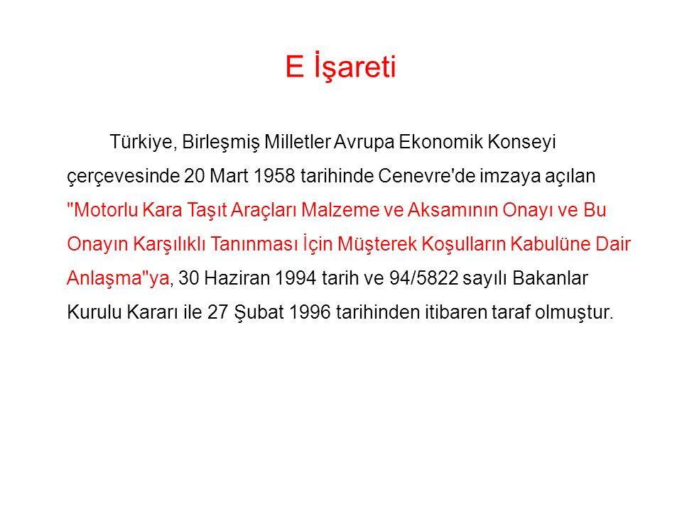 E İşareti Türkiye, Birleşmiş Milletler Avrupa Ekonomik Konseyi çerçevesinde 20 Mart 1958 tarihinde Cenevre de imzaya açılan Motorlu Kara Taşıt Araçları Malzeme ve Aksamının Onayı ve Bu Onayın Karşılıklı Tanınması İçin Müşterek Koşulların Kabulüne Dair Anlaşma ya, 30 Haziran 1994 tarih ve 94/5822 sayılı Bakanlar Kurulu Kararı ile 27 Şubat 1996 tarihinden itibaren taraf olmuştur.