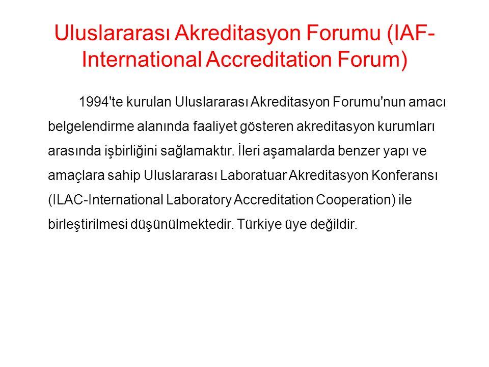 Uluslararası Akreditasyon Forumu (IAF- International Accreditation Forum) 1994 te kurulan Uluslararası Akreditasyon Forumu nun amacı belgelendirme alanında faaliyet gösteren akreditasyon kurumları arasında işbirliğini sağlamaktır.