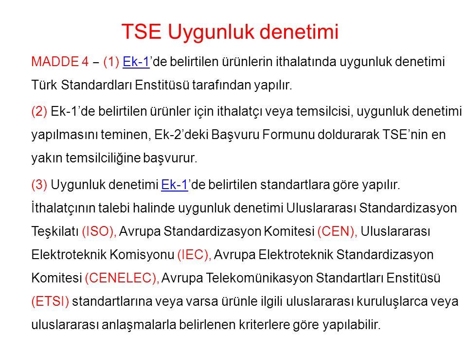 TSE Uygunluk denetimi MADDE 4 ‒ (1) Ek-1'de belirtilen ürünlerin ithalatında uygunluk denetimi Türk Standardları Enstitüsü tarafından yapılır.Ek-1 (2) Ek-1'de belirtilen ürünler için ithalatçı veya temsilcisi, uygunluk denetimi yapılmasını teminen, Ek-2'deki Başvuru Formunu doldurarak TSE'nin en yakın temsilciliğine başvurur.