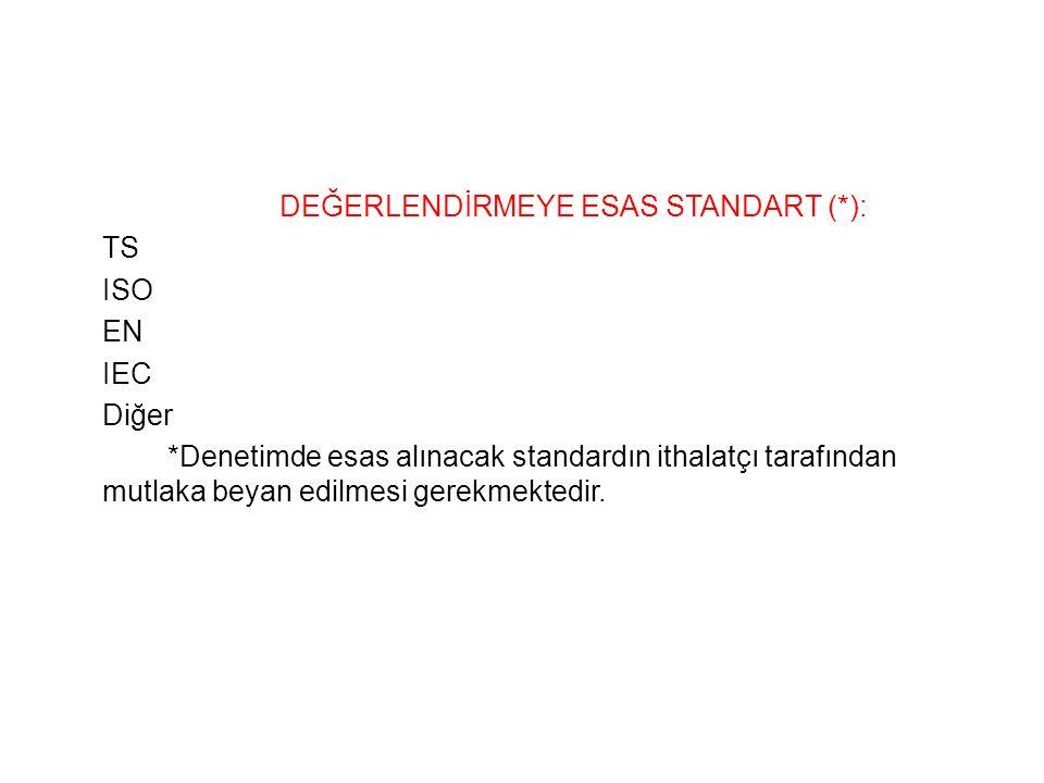 DEĞERLENDİRMEYE ESAS STANDART (*): TS ISO EN IEC Diğer *Denetimde esas alınacak standardın ithalatçı tarafından mutlaka beyan edilmesi gerekmektedir.