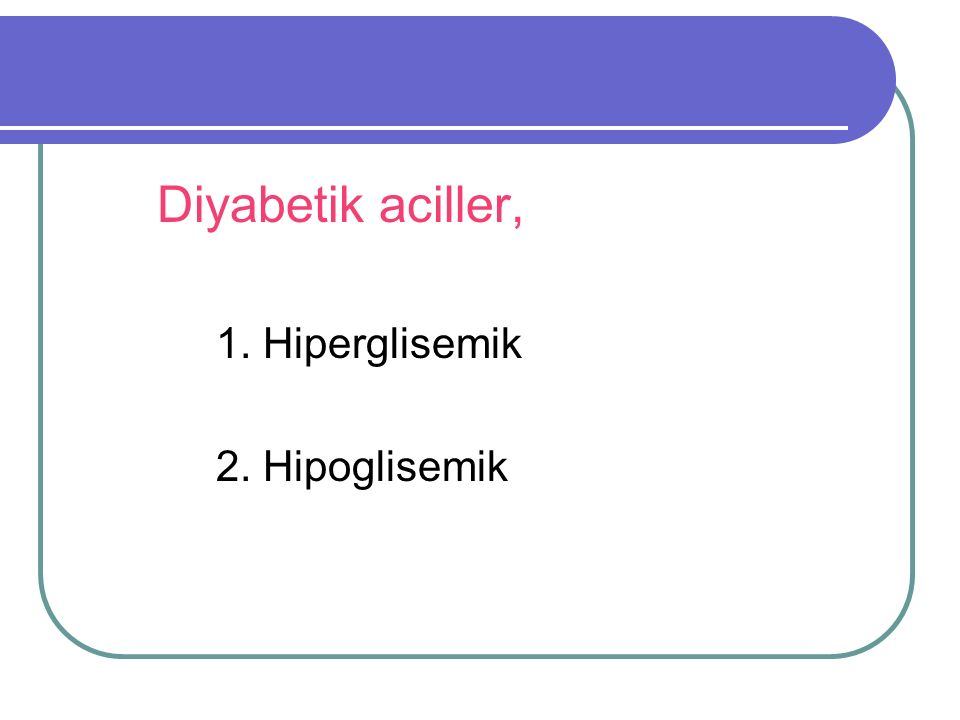 Diyabetik Aciller 1.Hipergilisemik Diyabetik Aciller a) Diyabetik Ketoasidoz b) Hiperglisemik Hiperozmolar Durum