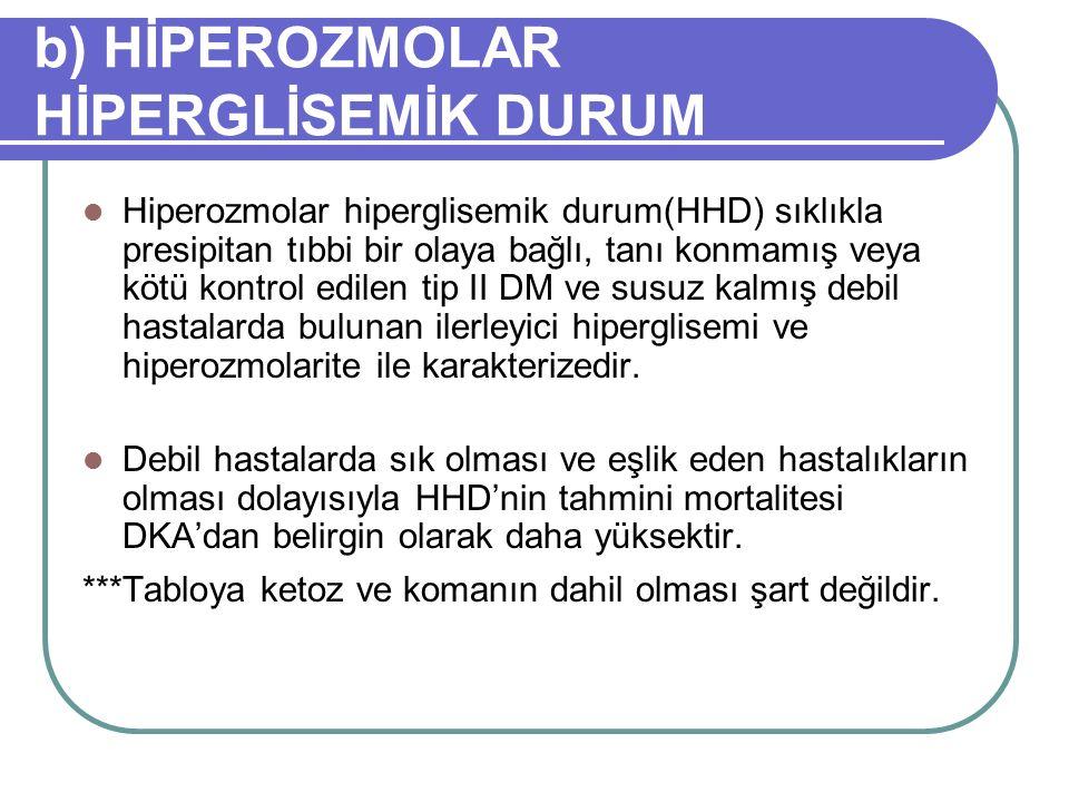 b) HİPEROZMOLAR HİPERGLİSEMİK DURUM Hiperozmolar hiperglisemik durum(HHD) sıklıkla presipitan tıbbi bir olaya bağlı, tanı konmamış veya kötü kontrol edilen tip II DM ve susuz kalmış debil hastalarda bulunan ilerleyici hiperglisemi ve hiperozmolarite ile karakterizedir.
