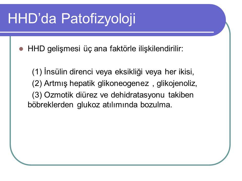 HHD'da Patofizyoloji HHD gelişmesi üç ana faktörle ilişkilendirilir: (1) İnsülin direnci veya eksikliği veya her ikisi, (2) Artmış hepatik glikoneogenez, glikojenoliz, (3) Ozmotik diürez ve dehidratasyonu takiben böbreklerden glukoz atılımında bozulma.