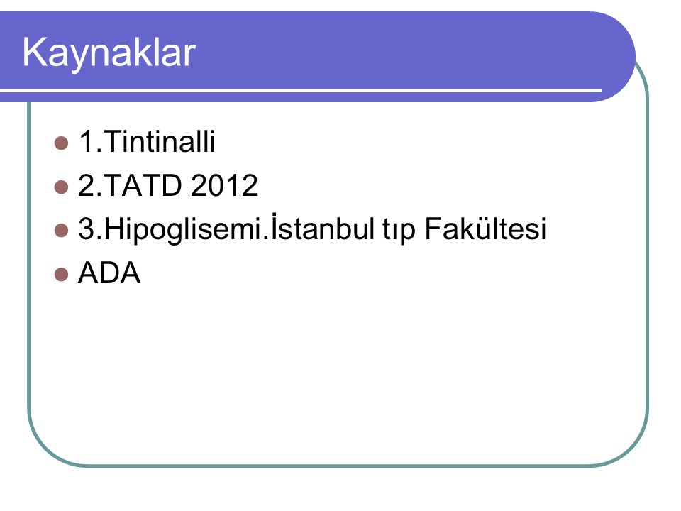 Kaynaklar 1.Tintinalli 2.TATD 2012 3.Hipoglisemi.İstanbul tıp Fakültesi ADA