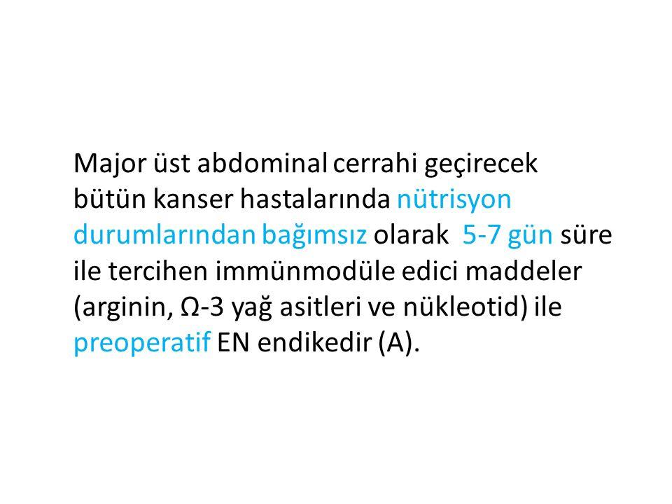 Major üst abdominal cerrahi geçirecek bütün kanser hastalarında nütrisyon durumlarından bağımsız olarak 5-7 gün süre ile tercihen immünmodüle edici maddeler (arginin, Ω-3 yağ asitleri ve nükleotid) ile preoperatif EN endikedir (A).