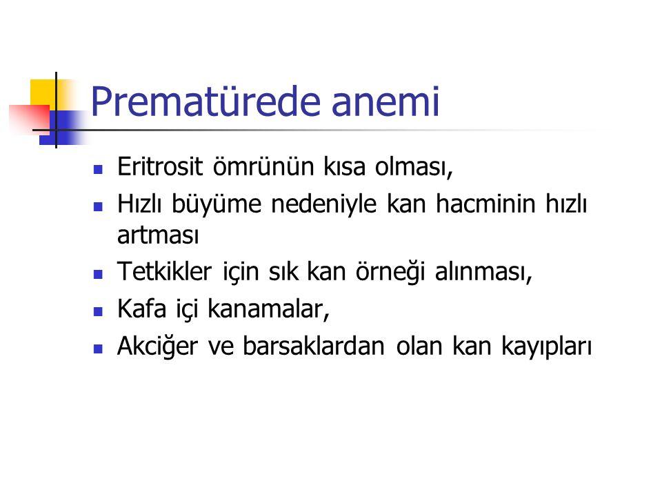 Prematürede anemi Eritrosit ömrünün kısa olması, Hızlı büyüme nedeniyle kan hacminin hızlı artması Tetkikler için sık kan örneği alınması, Kafa içi kanamalar, Akciğer ve barsaklardan olan kan kayıpları