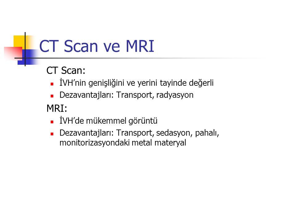 CT Scan ve MRI CT Scan: İVH'nin genişliğini ve yerini tayinde değerli Dezavantajları: Transport, radyasyon MRI: İVH'de mükemmel görüntü Dezavantajları: Transport, sedasyon, pahalı, monitorizasyondaki metal materyal