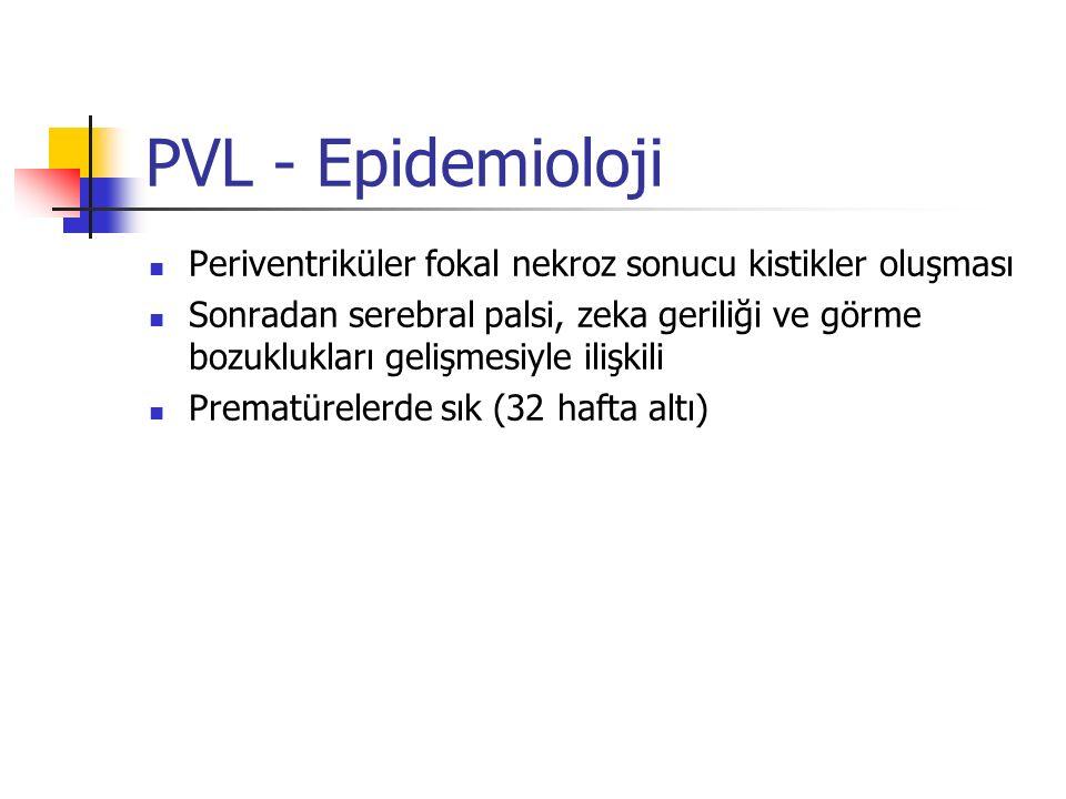 PVL - Epidemioloji Periventriküler fokal nekroz sonucu kistikler oluşması Sonradan serebral palsi, zeka geriliği ve görme bozuklukları gelişmesiyle ilişkili Prematürelerde sık (32 hafta altı)