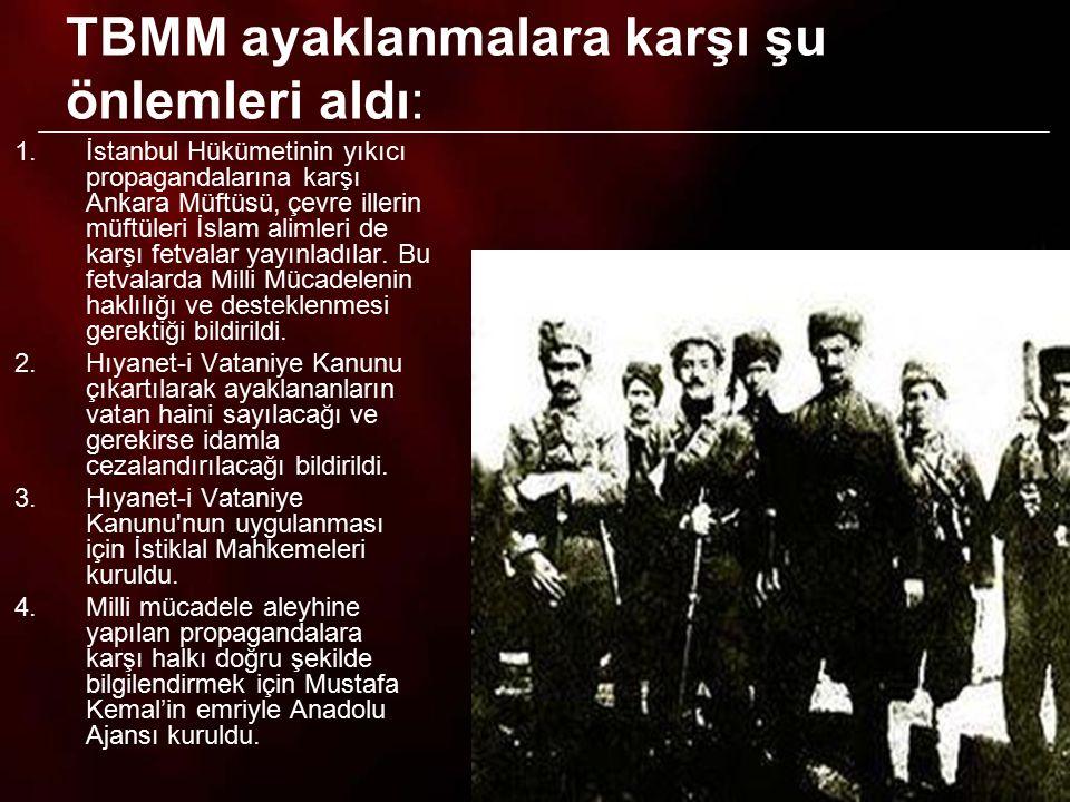 TBMM ayaklanmalara karşı şu önlemleri aldı: 1.İstanbul Hükümetinin yıkıcı propagandalarına karşı Ankara Müftüsü, çevre illerin müftüleri İslam alimler