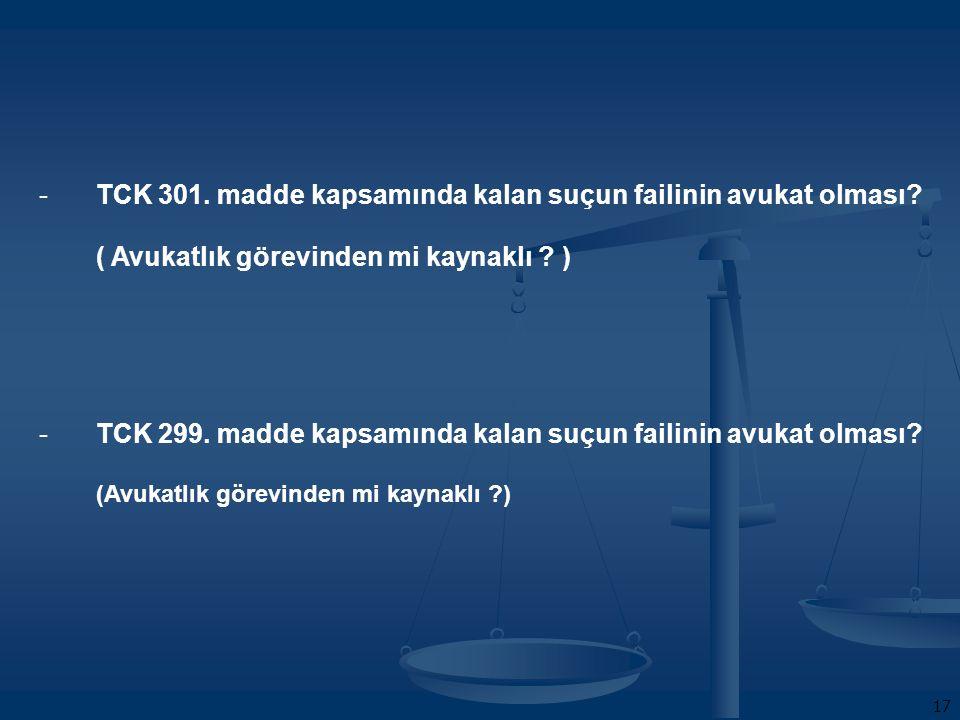 17 -TCK 301. madde kapsamında kalan suçun failinin avukat olması.