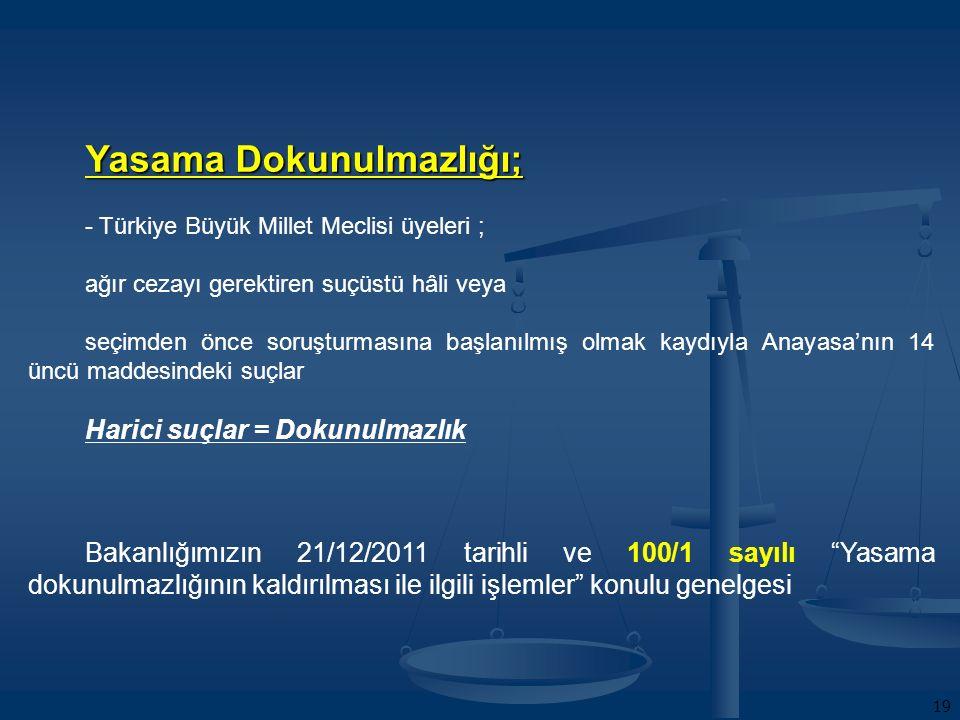 19 Yasama Dokunulmazlığı; - Türkiye Büyük Millet Meclisi üyeleri ; ağır cezayı gerektiren suçüstü hâli veya seçimden önce soruşturmasına başlanılmış olmak kaydıyla Anayasa'nın 14 üncü maddesindeki suçlar Harici suçlar = Dokunulmazlık Bakanlığımızın 21/12/2011 tarihli ve 100/1 sayılı Yasama dokunulmazlığının kaldırılması ile ilgili işlemler konulu genelgesi